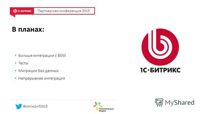 В планах: Больше интеграции с BEM Тесты Миграции Баз данных Непрерывная интеграция Партнерская конференция 2015 #bitrixconf2015