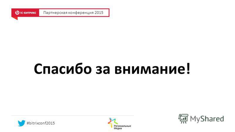 Партнерская конференция 2015 #bitrixconf2015 Спасибо за внимание!