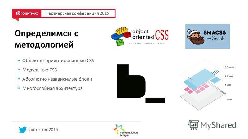 Определимся с методологией Объектно-ориентированные CSS Модульные CSS Абсолютно независимые блоки Многослойная архитектура Партнерская конференция 2015 #bitrixconf2015