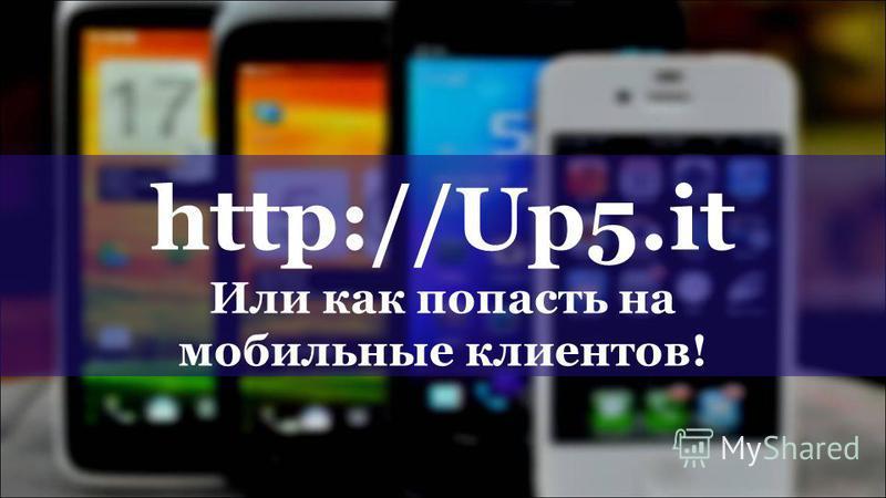 http://Up5. it Или как попасть на мобильные клиентов!