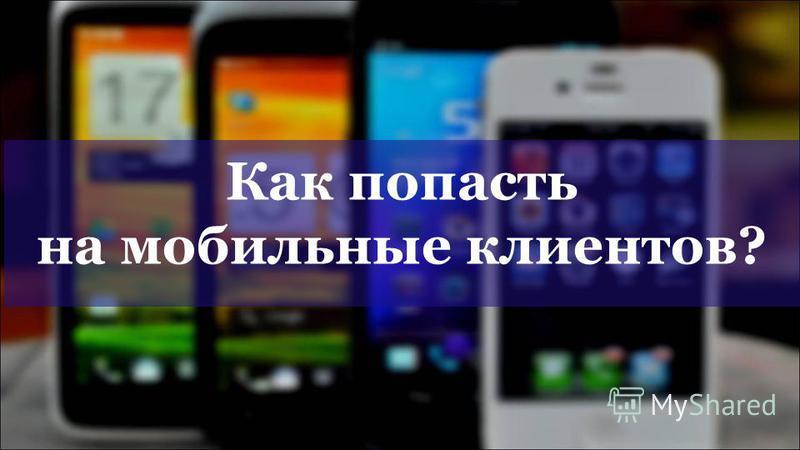 Как попасть на мобильные клиентов?