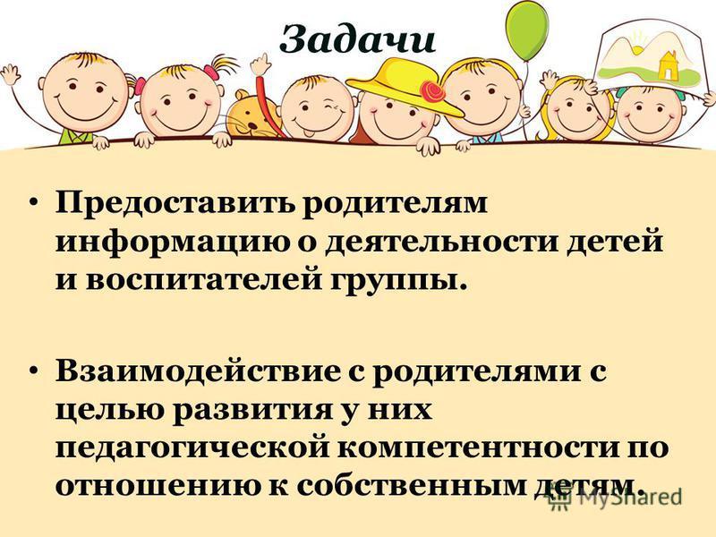 Задачи Предоставить родителям информацию о деятельности детей и воспитателей группы. Взаимодействие с родителями с целью развития у них педагогической компетентности по отношению к собственным детям.