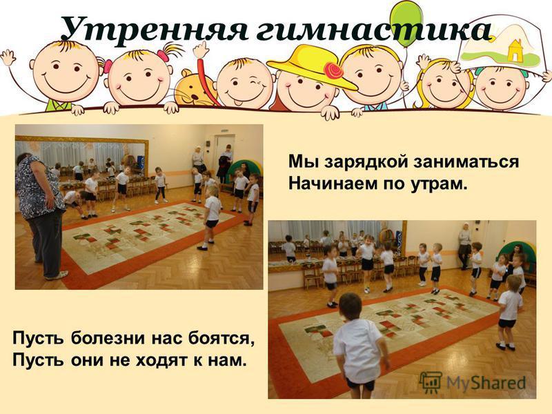 Утренняя гимнастика Мы зарядкой заниматься Начинаем по утрам. Пусть болезни нас боятся, Пусть они не ходят к нам.