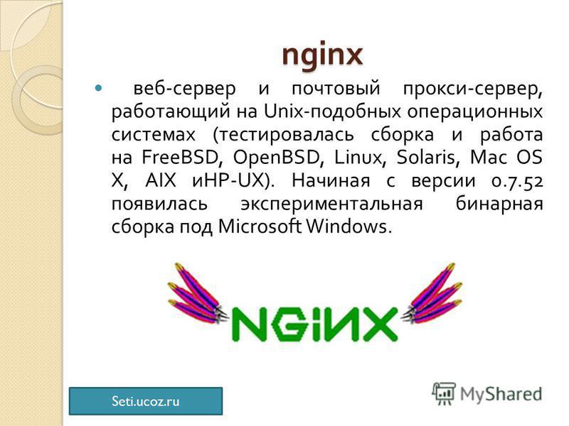 nginx веб - сервер и почтовый прокси - сервер, работающий на Unix- подобных операционных системах ( тестировалась сборка и работа на FreeBSD, OpenBSD, Linux, Solaris, Mac OS X, AIX и HP-UX). Начиная с версии 0.7.52 появилась экспериментальная бинарна