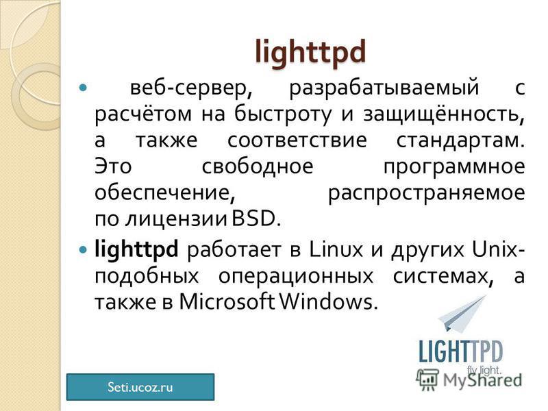 lighttpd веб - сервер, разрабатываемый с расчётом на быстроту и защищённость, а также соответствие стандартам. Это свободное программное обеспечение, распространяемое по лицензии BSD. lighttpd работает в Linux и других Unix- подобных операционных сис