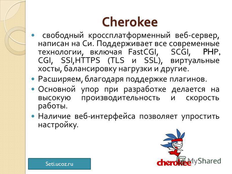 Cherokee Cherokee свободный кроссплатформенный веб - сервер, написан на Си. Поддерживает все современные технологии, включая FastCGI, SCGI, PHP, CGI, SSI,HTTPS (TLS и SSL), виртуальные хосты, балансировку нагрузки и другие. Расширяем, благодаря подде