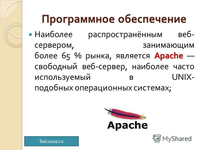 Программное обеспечение Apache Наиболее распространённым веб - сервером, занимающим более 65 % рынка, является Apache свободный веб - сервер, наиболее часто используемый в UNIX- подобных операционных системах ; Seti.ucoz.ru