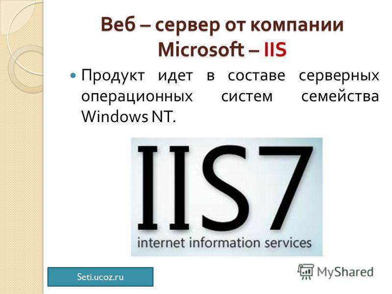 Веб – сервер от компании Microsoft – IIS Продукт идет в составе серверных операционных систем семейства Windows NT. Seti.ucoz.ru