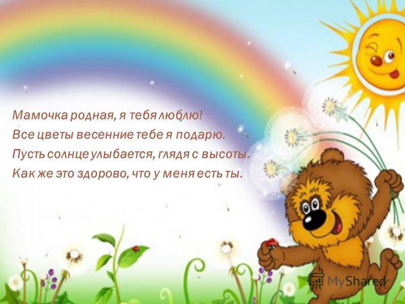 Мамочка родная, я тебя люблю! Все цветы весенние тебе я подарю. Пусть солнце улыбается, глядя с высоты. Как же это здорово, что у меня есть ты.