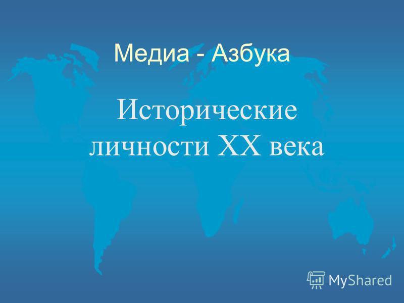 Медиа - Азбука Исторические личности ХХ века