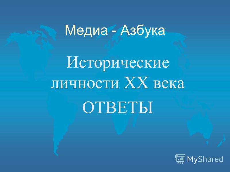Медиа - Азбука Исторические личности ХХ века ОТВЕТЫ