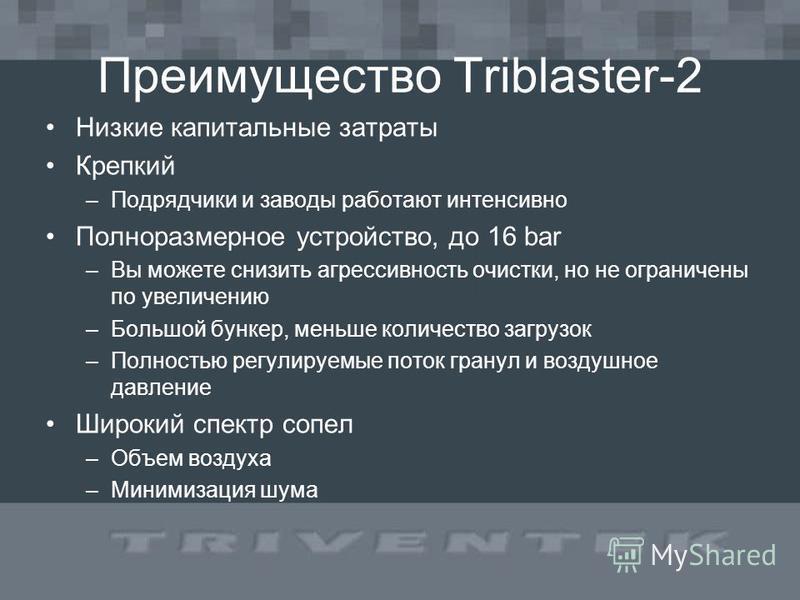 Преимущество Triblaster-2 Низкие капитальные затраты Крепкий –Подрядчики и заводы работают интенсивно Полноразмерное устройство, до 16 bar –Вы можете снизить агрессивность очистки, но не ограничены по увеличению –Большой бункер, меньше количество заг