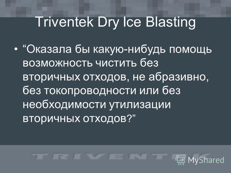 Triventek Dry Ice Blasting Оказала бы какую-нибудь помощь возможность чистить без вторичных отходов, не абразивно, без токопроводности или без необходимости утилизации вторичных отходов ?