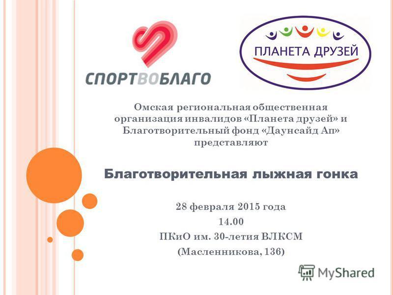 Омская региональная общественная организация инвалидов «Планета друзей» и Благотворительный фонд «Даунсайд Ап» представляют Благотворительная лыжная гонка 28 февраля 2015 года 14.00 ПКиО им. 30-летия ВЛКСМ (Масленникова, 136)