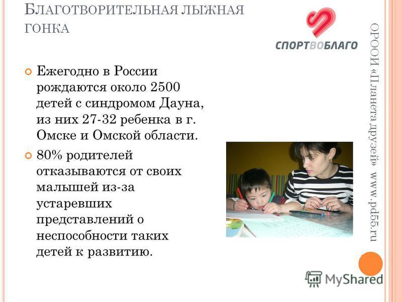 Б ЛАГОТВОРИТЕЛЬНАЯ ЛЫЖНАЯ ГОНКА ОРООИ «Планета друзей» www.pd55. ru Ежегодно в России рождаются около 2500 детей с синдромом Дауна, из них 27-32 ребенка в г. Омске и Омской области. 80% родителей отказываются от своих малышей из-за устаревших предста