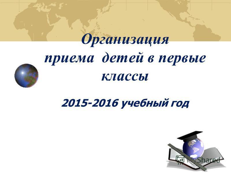 Организация приема детей в первые классы 2015-2016 учебный год