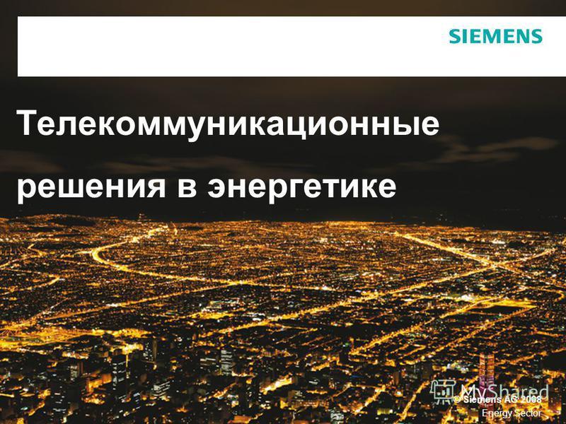 © Siemens AG 2008 Energy Sector Телекоммуникационные решения в энергетике
