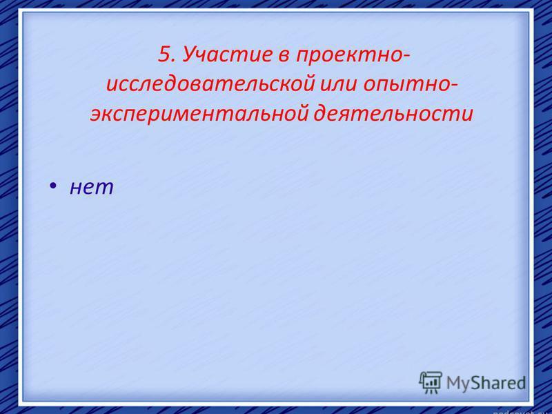 5. Участие в проектно- исследовательской или опытно- экспериментальной деятельности нет