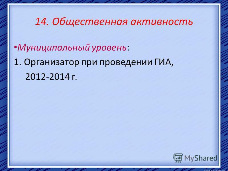 14. Общественная активность Муниципальный уровень: 1. Организатор при проведении ГИА, 2012-2014 г.
