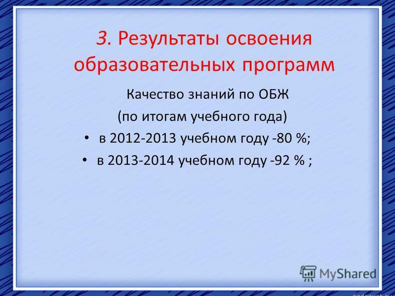 3. Результаты освоения образовательных программ Качество знаний по ОБЖ (по итогам учебного года) в 2012-2013 учебном году -80 %; в 2013-2014 учебном году -92 % ;