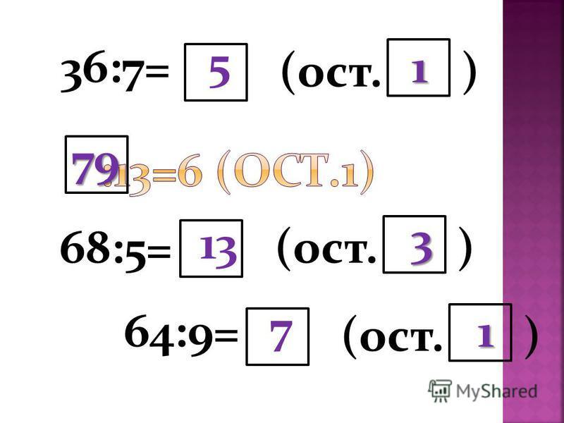 36:7= 68:5= 5 (ост. ) 1 13 3 79 64:9= (ост. ) 7 1