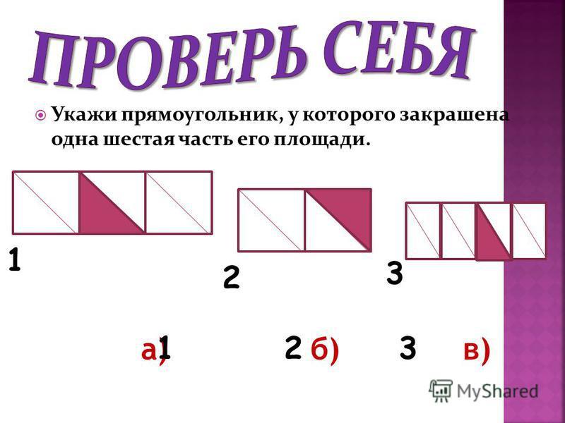 Укажи прямоугольник, у которого закрашена одна шестая часть его площади. а) б) в) 123 1 2 3