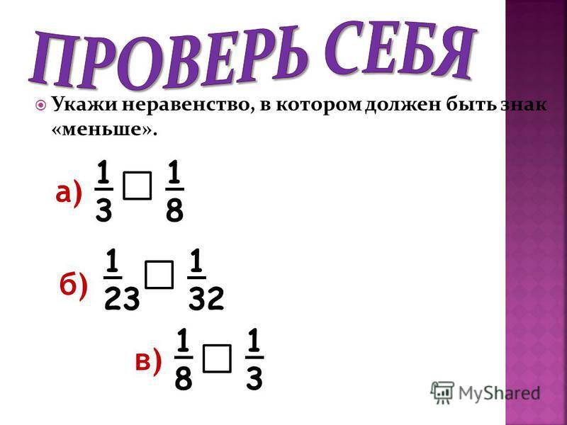 Укажи неравенство, в котором должен быть знак «меньше». в) а) б) 1313 1818 1 23 1 32 1818 1313