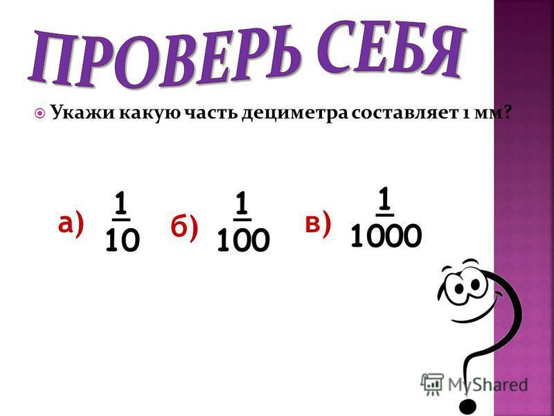 Укажи какую часть дециметра составляет 1 мм? а) 1 10 б) в) 1 100 1 1000