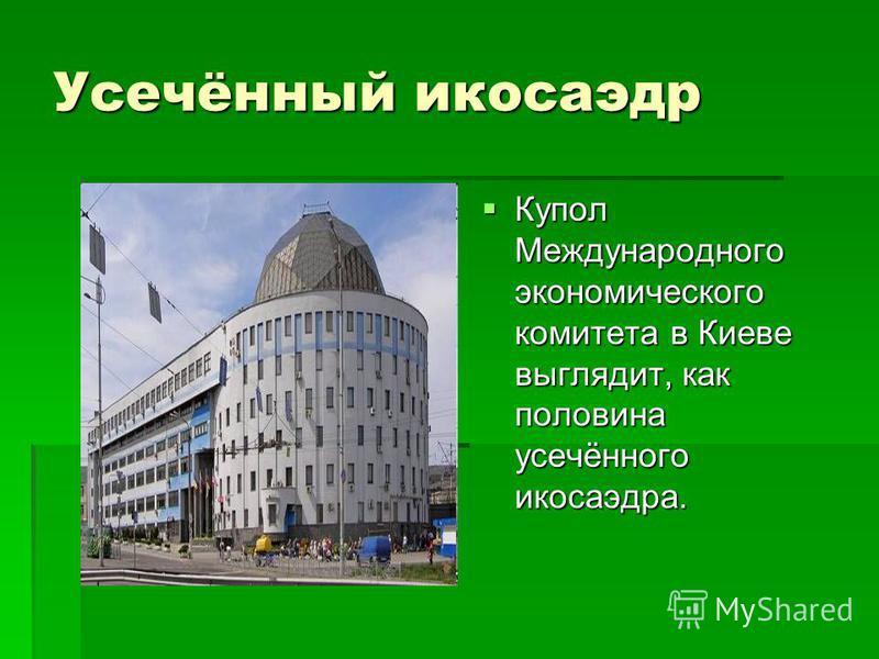 Усечённый икосаэдр Купол Международного экономического комитета в Киеве выглядит, как половина усечённого икосаэдра. Купол Международного экономического комитета в Киеве выглядит, как половина усечённого икосаэдра.