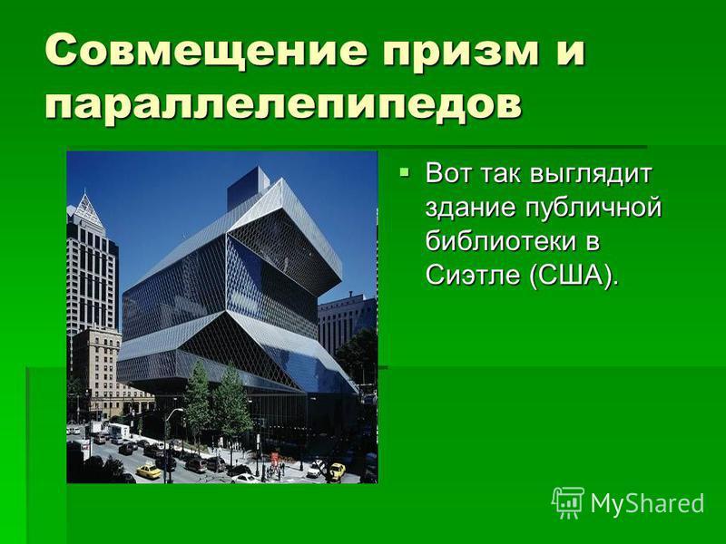 Совмещение призм и параллелепипедов Вот так выглядит здание публичной библиотеки в Сиэтле (США). Вот так выглядит здание публичной библиотеки в Сиэтле (США).