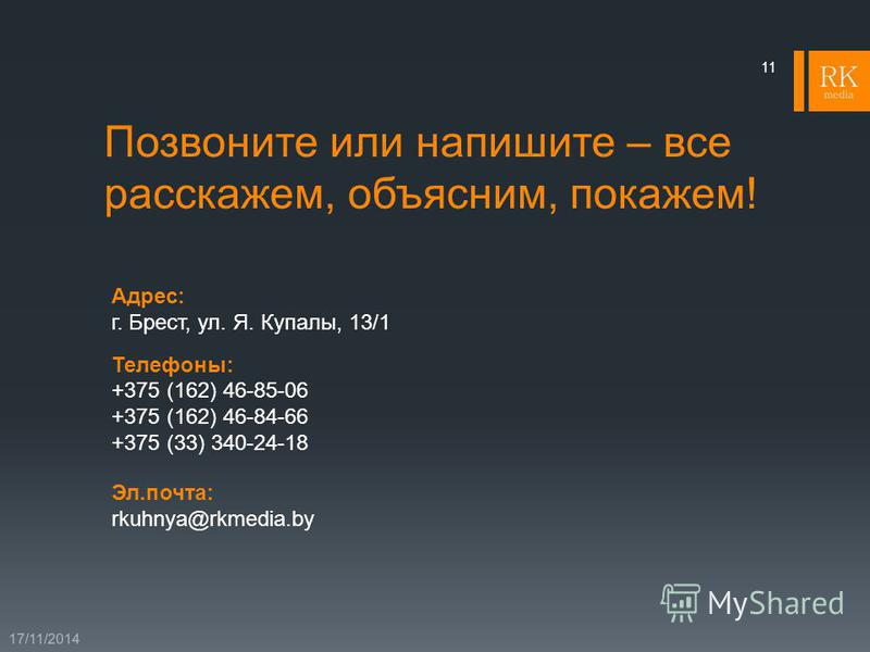 Позвоните или напишите – все расскажем, объясним, покажем! 17/11/2014 11 Адрес: г. Брест, ул. Я. Купалы, 13/1 Телефоны: +375 (162) 46-85-06 +375 (162) 46-84-66 +375 (33) 340-24-18 Эл.почта: rkuhnya@rkmedia.by