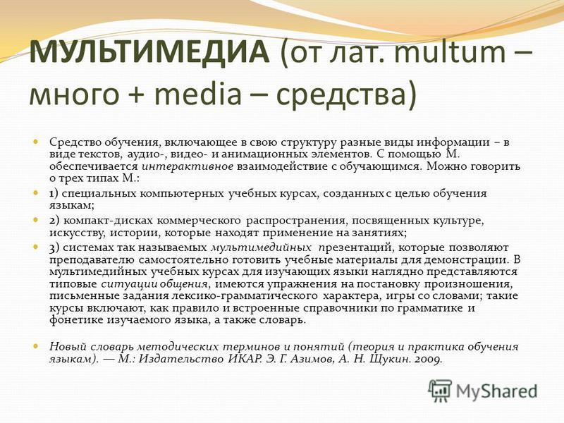 МУЛЬТИМЕДИА (от лат. multum – много + media – средства) Средство обучения, включающее в свою структуру разные виды информации – в виде текстов, аудио-, видео- и анимационных элементов. С помощью М. обеспечивается интерактивное взаимодействие с обучаю