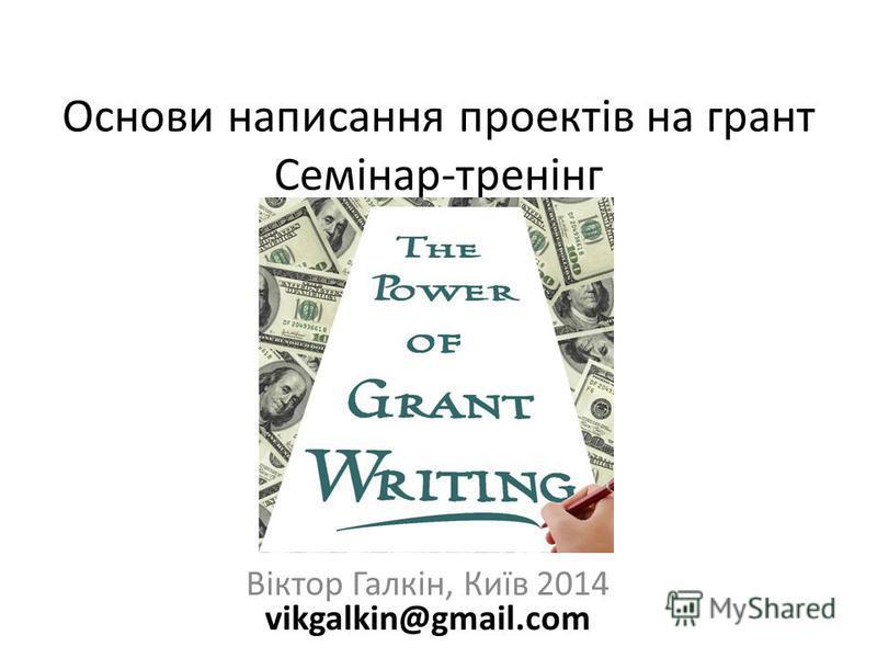 Основи написання проектів на грант Семінар-тренінг Віктор Галкін, Київ 2014 vikgalkin@gmail.com