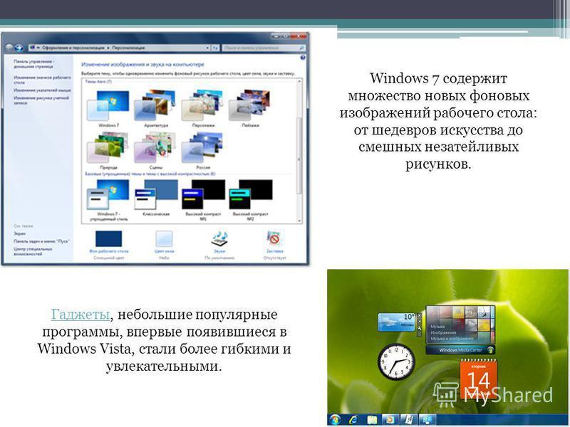Windows 7 содержит множество новых фоновых изображений рабочего стола: от шедевров искусства до смешных незатейливых рисунков. Гаджеты Гаджеты, небольшие популярные программы, впервые появившиеся в Windows Vista, стали более гибкими и увлекательными.