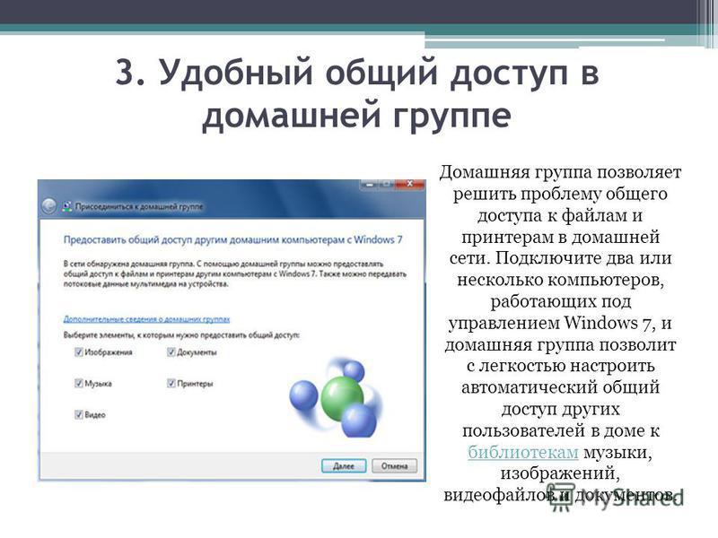 3. Удобный общий доступ в домашней группе Домашняя группа позволяет решить проблему общего доступа к файлам и принтерам в домашней сети. Подключите два или несколько компьютеров, работающих под управлением Windows 7, и домашняя группа позволит с легк