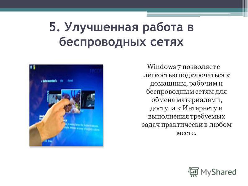 5. Улучшенная работа в беспроводных сетях Windows 7 позволяет с легкостью подключаться к домашним, рабочим и беспроводным сетям для обмена материалами, доступа к Интернету и выполнения требуемых задач практически в любом месте.