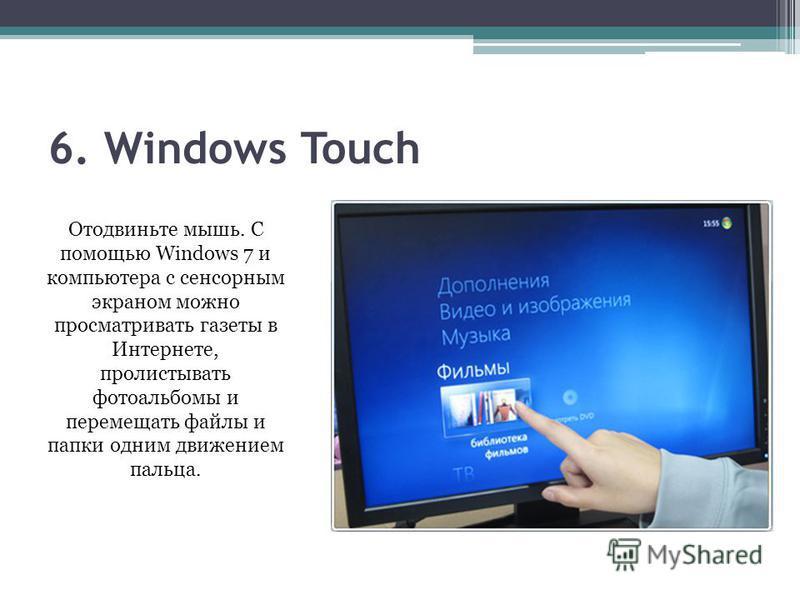 6. Windows Touch Отодвиньте мышь. С помощью Windows 7 и компьютера с сенсорным экраном можно просматривать газеты в Интернете, пролистывать фотоальбомы и перемещать файлы и папки одним движением пальца.