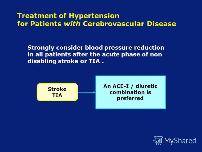 Treatment of Hypertension for Patients with Cerebrovascular Disease Strongly consider blood pressure reduction in all patients after the acute phase of non disabling stroke or TIA. An ACE-I / diuretic combination is preferred Stroke TIA