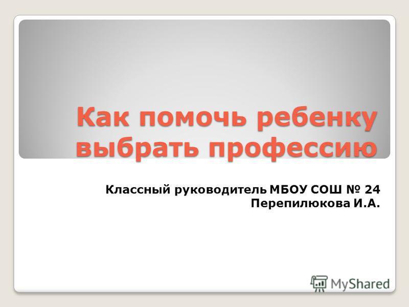 Как помочь ребенку выбрать профессию Классный руководитель МБОУ СОШ 24 Перепилюкова И.А.