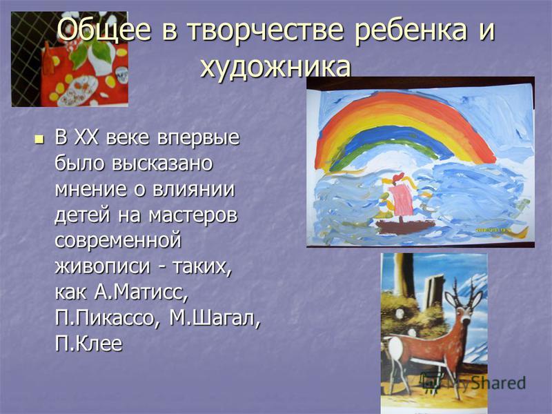 Общее в творчестве ребенка и художника В ХХ веке впервые было высказано мнение о влиянии детей на мастеров современной живописи - таких, как А.Матисс, П.Пикассо, М.Шагал, П.Клее В ХХ веке впервые было высказано мнение о влиянии детей на мастеров совр