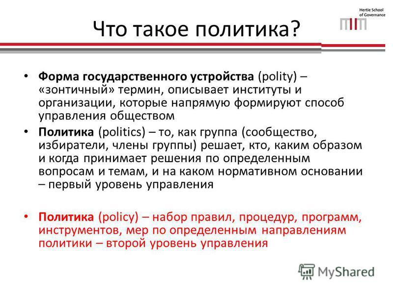 Что такое политика? Форма государственного устройства (polity) – «зонтичный» термин, описывает институты и организации, которые напрямую формируют способ управления обществом Политика (politics) – то, как группа (сообщество, избиратели, члены группы)