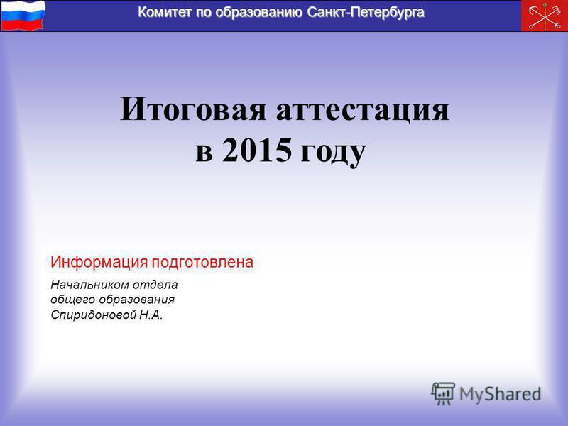 Комитет по образованию Санкт-Петербурга Итоговая аттестация в 2015 году Начальником отдела общего образования Спиридоновой Н.А. Информация подготовлена