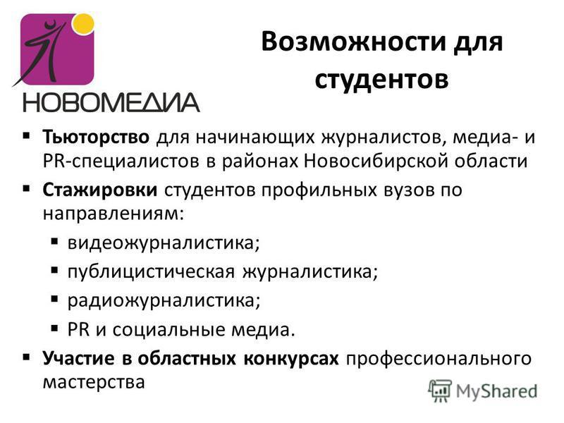 Возможности для студентов Тьюторство для начинающих журналистов, медиа- и PR-специалистов в районах Новосибирской области Стажировки студентов профильных вузов по направлениям: видеожурналистика; публицистическая журналистика; радиожурналистика; PR и