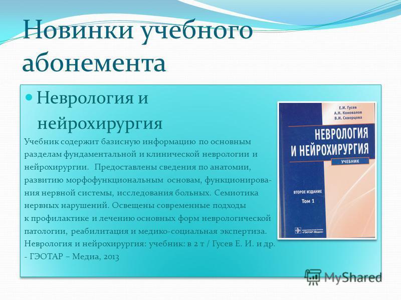 Новинки учебного абонемента Неврология и нейрохирургия Учебник содержит базисную информацию по основным разделам фундаментальной и клинической неврологии и нейрохирургии. Предоставлены сведения по анатомии, развитию морфофункциональным основам, функц
