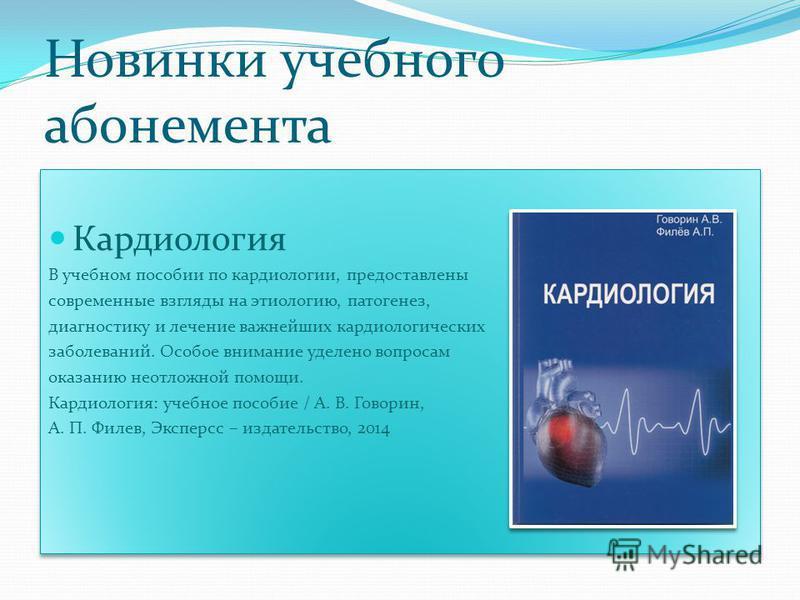 Новинки учебного абонемента Кардиология В учебном пособии по кардиологии, предоставлены современные взгляды на этиологию, патогенез, диагностику и лечение важнейших кардиологических заболеваний. Особое внимание уделено вопросам оказанию неотложной по