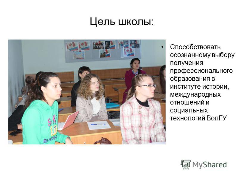 Цель школы: Способствовать осознанному выбору получения профессионального образования в институте истории, международных отношений и социальных технологий ВолГУ