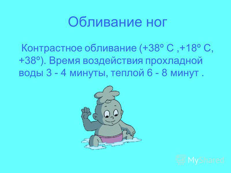 Обливание ног Контрастное обливание (+38º С,+18º С, +38º). Время воздействия прохладной воды 3 - 4 минуты, теплой 6 - 8 минут.