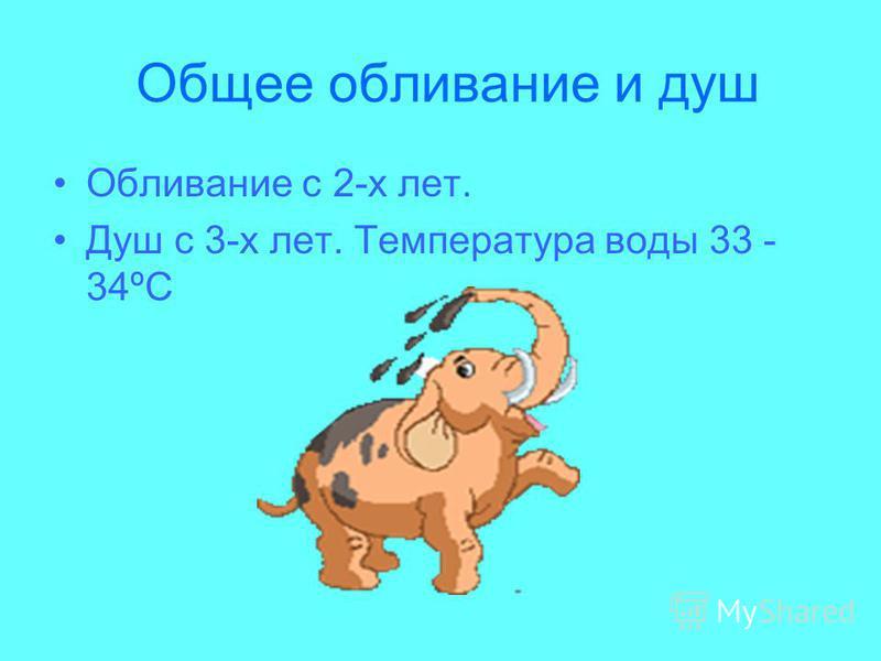 Общее обливание и душ Обливание с 2-х лет. Душ с 3-х лет. Температура воды 33 - 34ºС