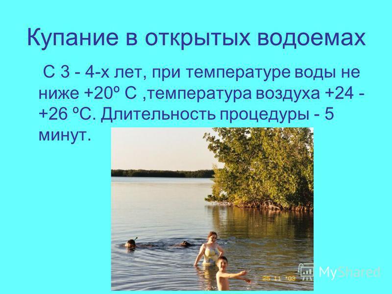 Купание в открытых водоемах С 3 - 4-х лет, при температуре воды не ниже +20º С,температура воздуха +24 - +26 ºС. Длительность процедуры - 5 минут.