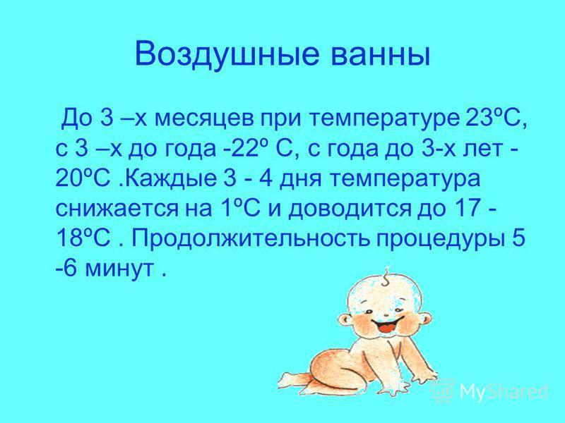 Воздушные ванны До 3 –х месяцев при температуре 23ºС, с 3 –х до года -22º С, с года до 3-х лет - 20ºС.Каждые 3 - 4 дня температура снижается на 1ºС и доводится до 17 - 18ºС. Продолжительность процедуры 5 -6 минут.